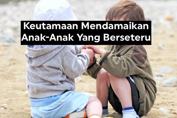Keutamaan Mendamaikan Anak-Anak Yang Berseteru