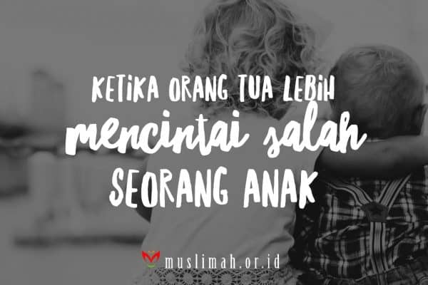 Parenting Islami (49):  Ketika Ayah Ibu Lebih Mencintai Salah Seorang Anak
