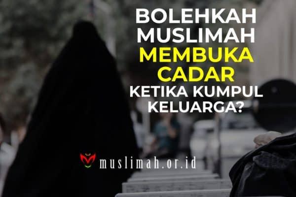 Bolehkah Muslimah Membuka Cadar Ketika Kumpul Keluarga?
