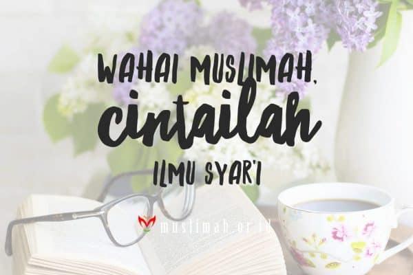 Wahai Muslimah, Cintailah Ilmu Syar'i