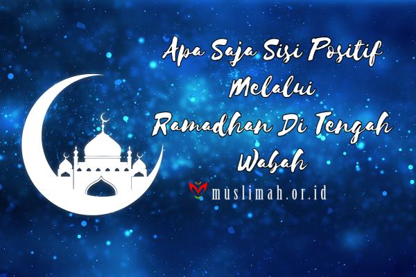 Apa Saja Sisi Positif Melalui Ramadhan Di Tengah Wabah